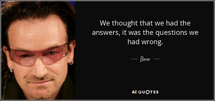 quote-we-thought-that-we-had-the-answers-it-was-the-questions-we-had-wrong-bono